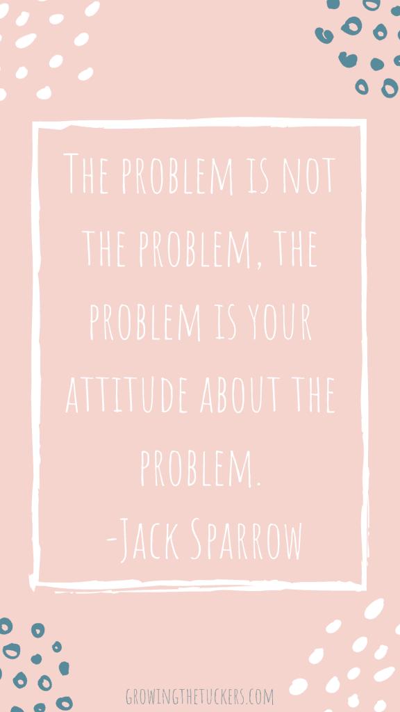 The problem is not the problem. The problem is your attitude about the problem. Jack Sparrow