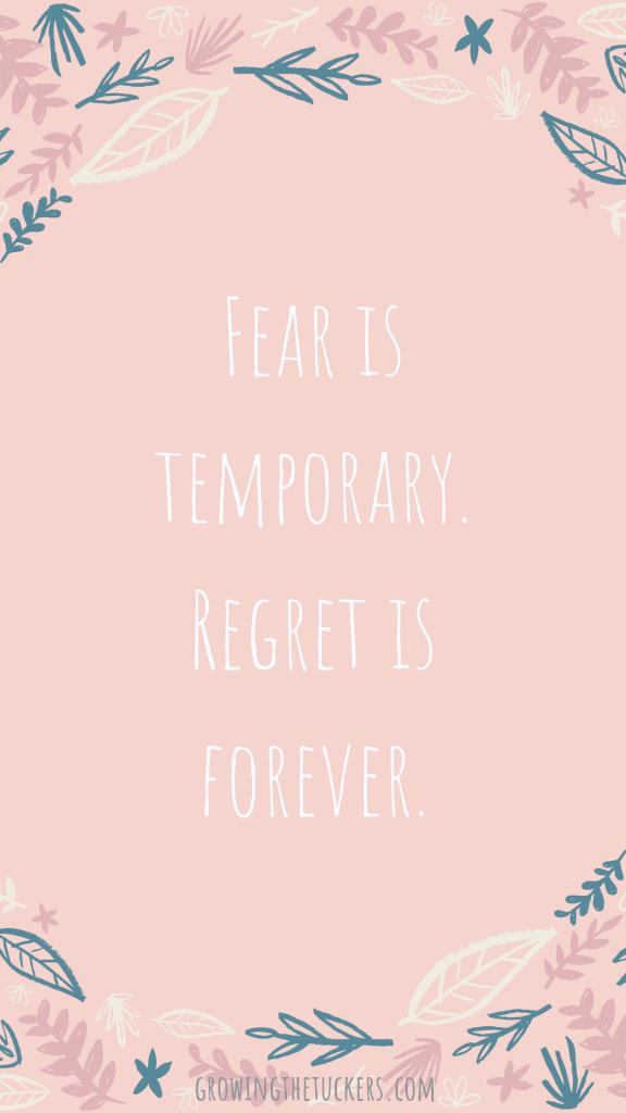 Fear is temporary. Regret is forever. Growing The Tuckers