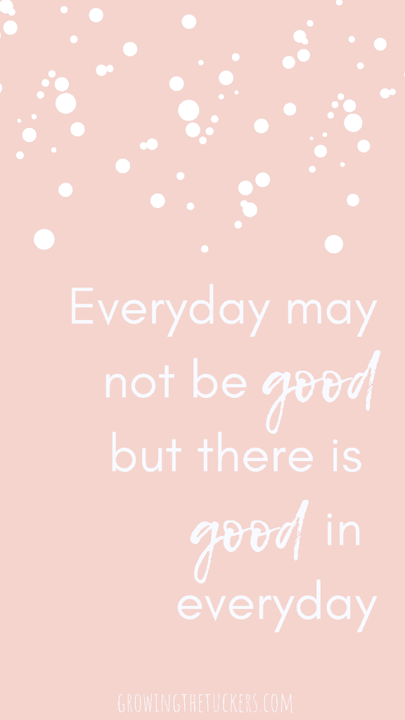 Inspirational Quote - Everyday may not be good but there is good in everyday. Growing The Tuckers