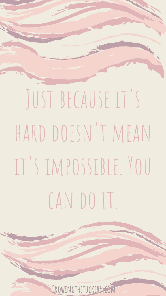 Just because it's hard doesn't mean it's impossible. You can do it. Growing The Tuckers