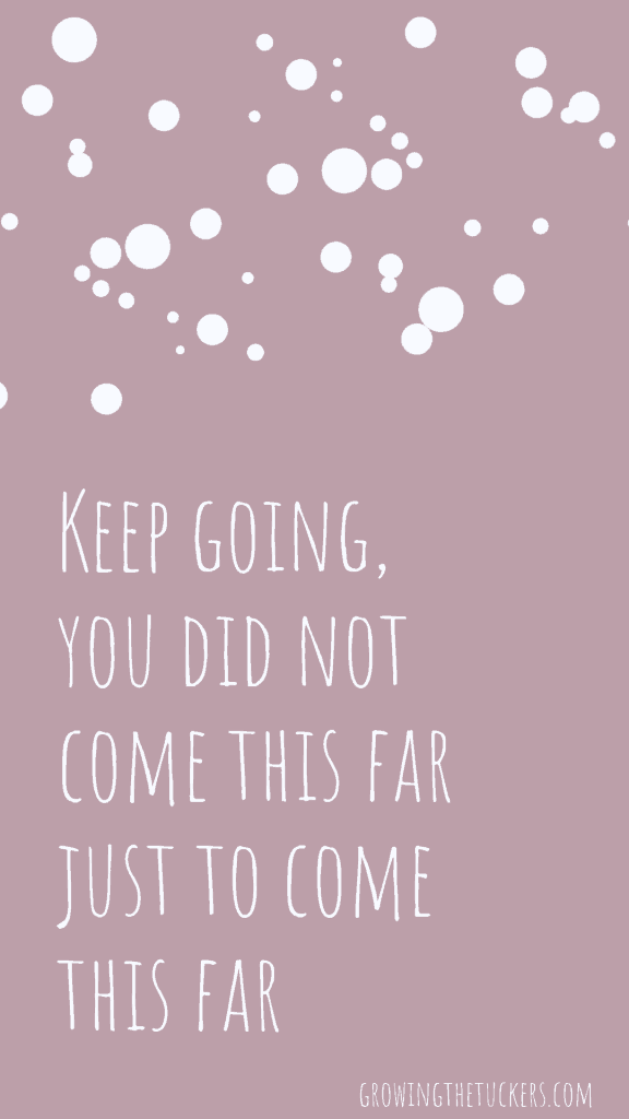 Inspirational Quote - Keep going, you did not come this far just to come this far. Growing the Tuckers