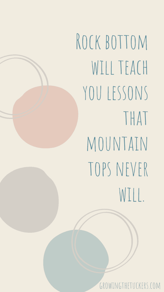 Inspirational Quote - Rock bottom will teach you lessons that mountain tops never will. Growing the Tuckers